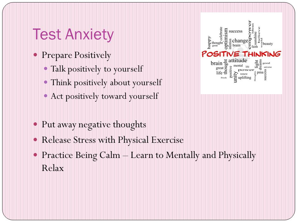 Test Anxiety Prepare Positively Talk positively to yourself Think positively about yourself Act positively toward yourself Put away negative thoughts Release Stress with Physical Exercise Practice Being Calm – Learn to Mentally and Physically Relax