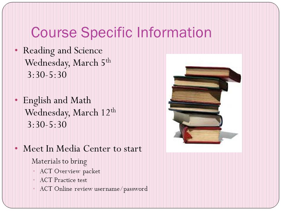 Course Specific Information Reading and Science Wednesday, March 5 th 3:30-5:30 English and Math Wednesday, March 12 th 3:30-5:30 Meet In Media Center to start Materials to bring ACT Overview packet ACT Practice test ACT Online review username/password