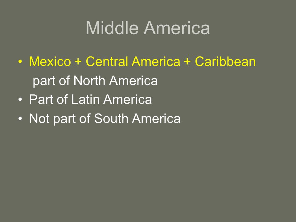 Middle America Mexico + Central America + Caribbean part of North America Part of Latin America Not part of South America