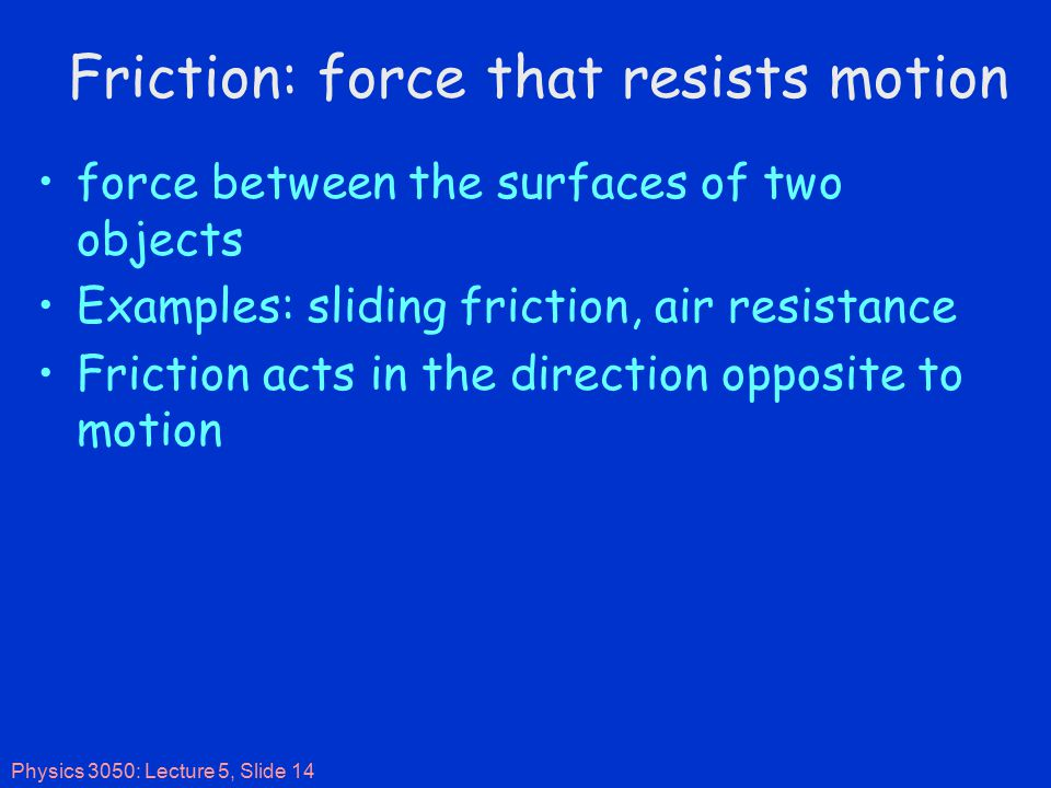 Physics 3050: Lecture 5, Slide 14 Friction: force that resists motion force between the surfaces of two objects Examples: sliding friction, air resistance Friction acts in the direction opposite to motion