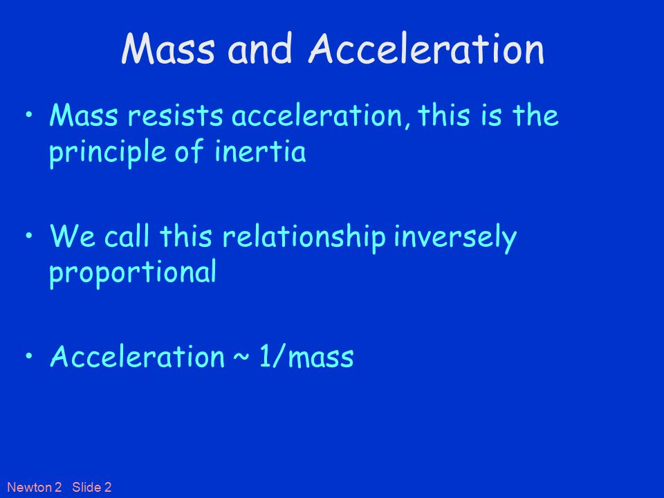 Newton 2 Slide 2 Mass and Acceleration Mass resists acceleration, this is the principle of inertia We call this relationship inversely proportional Acceleration ~ 1/mass
