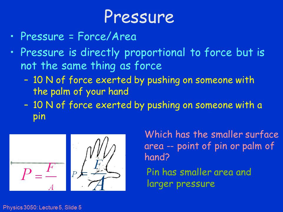 Physics 3050: Lecture 5, Slide 5 Pressure Pressure = Force/Area Pressure is directly proportional to force but is not the same thing as force –10 N of force exerted by pushing on someone with the palm of your hand –10 N of force exerted by pushing on someone with a pin Which has the smaller surface area -- point of pin or palm of hand.