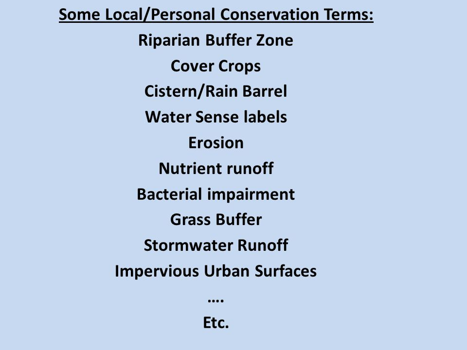 Some Local/Personal Conservation Terms: Riparian Buffer Zone Cover Crops Cistern/Rain Barrel Water Sense labels Erosion Nutrient runoff Bacterial impairment Grass Buffer Stormwater Runoff Impervious Urban Surfaces ….