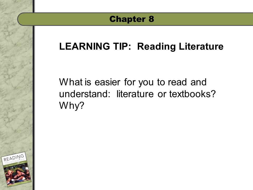 Chapter 8 LEARNING TIP: Reading Literature What is easier for you to read and understand: literature or textbooks.