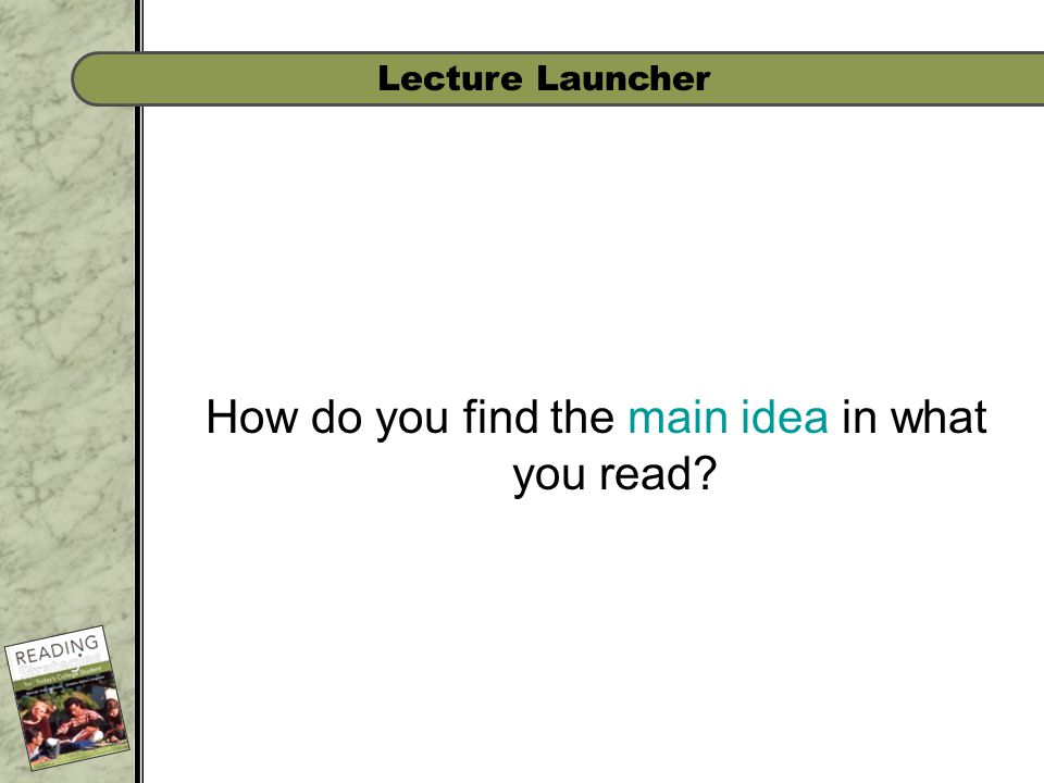 Lecture Launcher How do you find the main idea in what you read