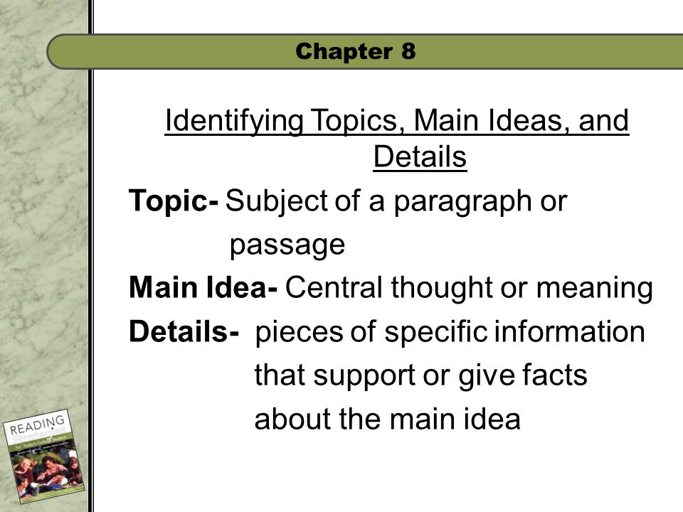 Chapter 8 Identifying Topics, Main Ideas, and Details Topic- Subject of a paragraph or passage Main Idea- Central thought or meaning Details- pieces of specific information that support or give facts about the main idea