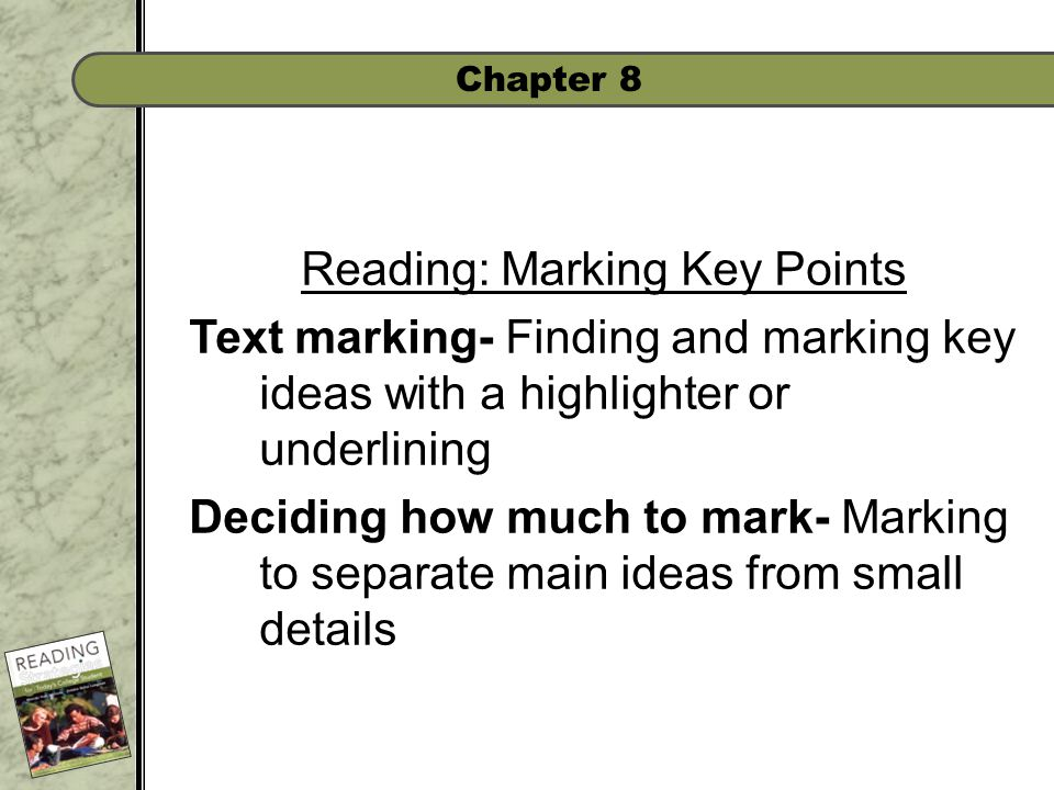 Chapter 8 Reading: Marking Key Points Text marking- Finding and marking key ideas with a highlighter or underlining Deciding how much to mark- Marking to separate main ideas from small details
