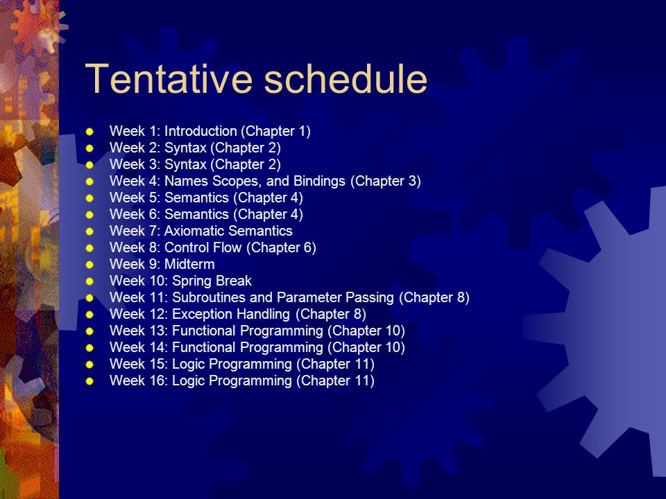 Tentative schedule  Week 1: Introduction (Chapter 1)  Week 2: Syntax (Chapter 2)  Week 3: Syntax (Chapter 2)  Week 4: Names Scopes, and Bindings (Chapter 3)  Week 5: Semantics (Chapter 4)  Week 6: Semantics (Chapter 4)  Week 7: Axiomatic Semantics  Week 8: Control Flow (Chapter 6)  Week 9: Midterm  Week 10: Spring Break  Week 11: Subroutines and Parameter Passing (Chapter 8)  Week 12: Exception Handling (Chapter 8)  Week 13: Functional Programming (Chapter 10)  Week 14: Functional Programming (Chapter 10)  Week 15: Logic Programming (Chapter 11)  Week 16: Logic Programming (Chapter 11)