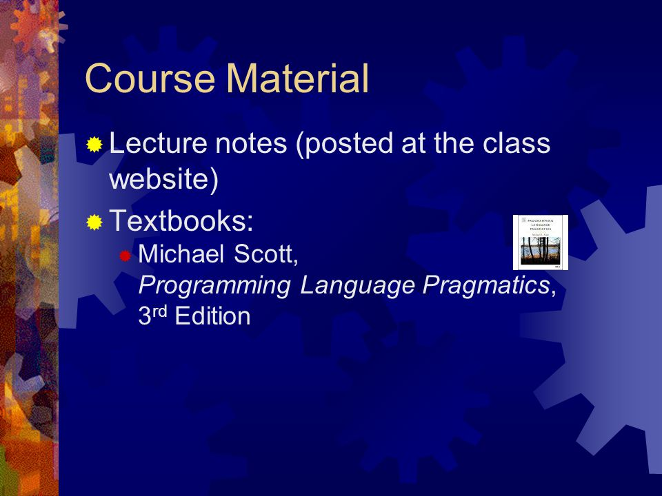 Course Material  Lecture notes (posted at the class website)  Textbooks:  Michael Scott, Programming Language Pragmatics, 3 rd Edition