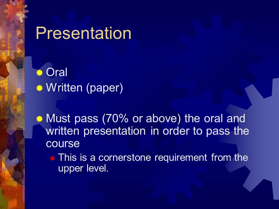 Presentation  Oral  Written (paper)  Must pass (70% or above) the oral and written presentation in order to pass the course  This is a cornerstone requirement from the upper level.