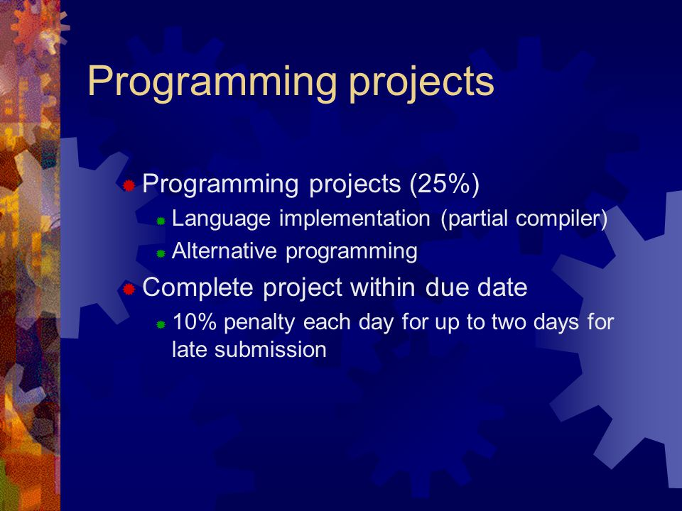 Programming projects  Programming projects (25%)  Language implementation (partial compiler)  Alternative programming  Complete project within due date  10% penalty each day for up to two days for late submission