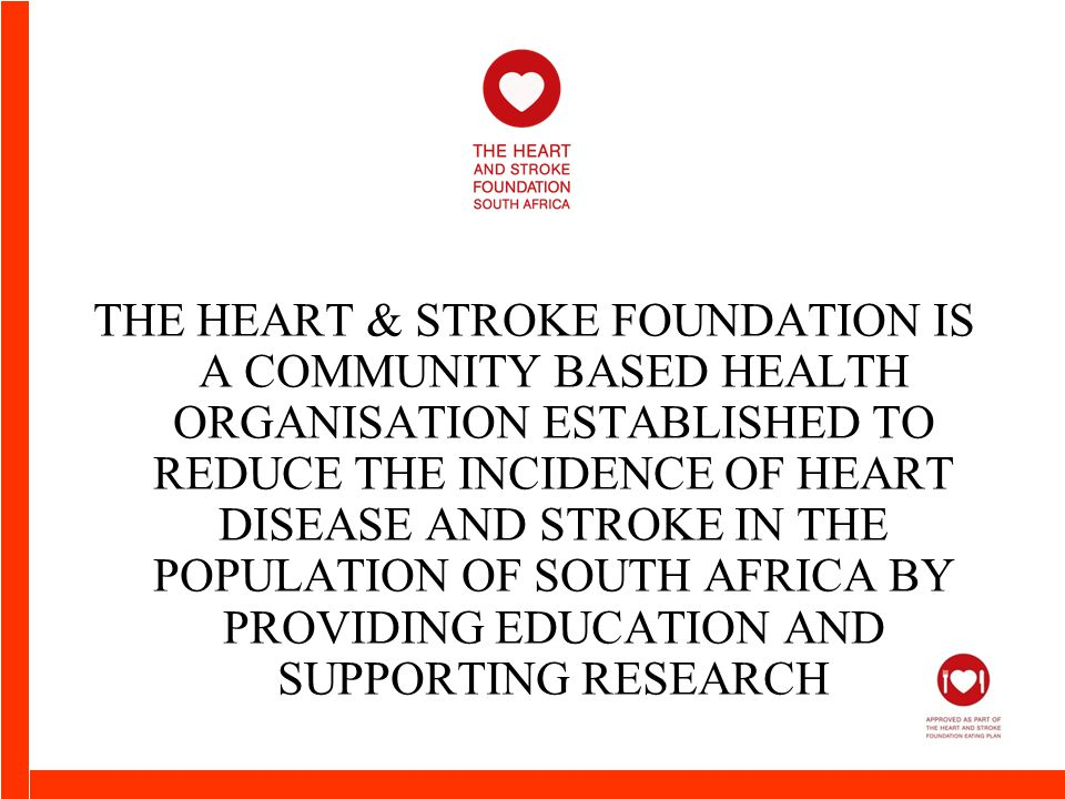 THE HEART & STROKE FOUNDATION IS A COMMUNITY BASED HEALTH ORGANISATION ESTABLISHED TO REDUCE THE INCIDENCE OF HEART DISEASE AND STROKE IN THE POPULATION OF SOUTH AFRICA BY PROVIDING EDUCATION AND SUPPORTING RESEARCH