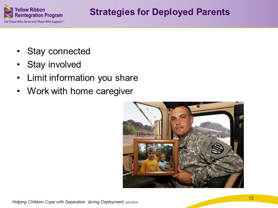 13 Helping Children Cope with Separation during Deployment (JUN 2013) Stay connected Stay involved Limit information you share Work with home caregiver Strategies for Deployed Parents
