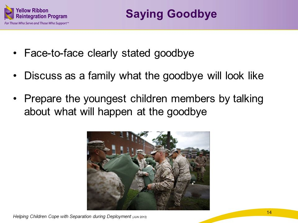 Helping Children Cope with Separation during Deployment (JUN 2013) 14 Face-to-face clearly stated goodbye Discuss as a family what the goodbye will look like Prepare the youngest children members by talking about what will happen at the goodbye Saying Goodbye