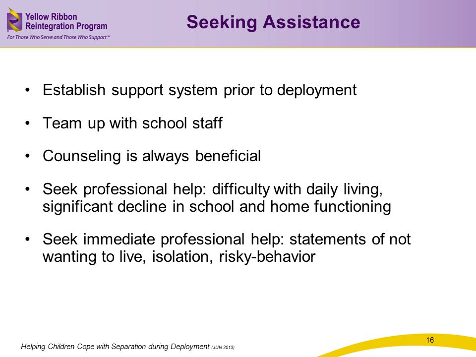 Helping Children Cope with Separation during Deployment (JUN 2013) 16 Establish support system prior to deployment Team up with school staff Counseling is always beneficial Seek professional help: difficulty with daily living, significant decline in school and home functioning Seek immediate professional help: statements of not wanting to live, isolation, risky-behavior Seeking Assistance