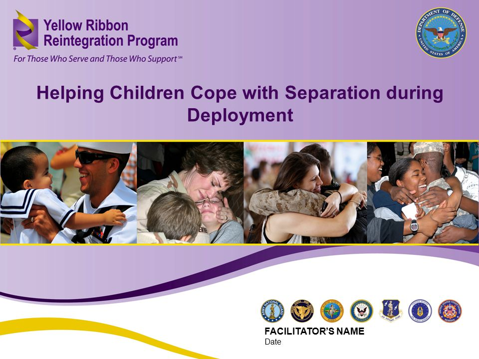 Helping Children Cope with Separation during Deployment (JUN 2013) 18 Helping Children Cope with Separation during Deployment FACILITATOR'S NAME Date