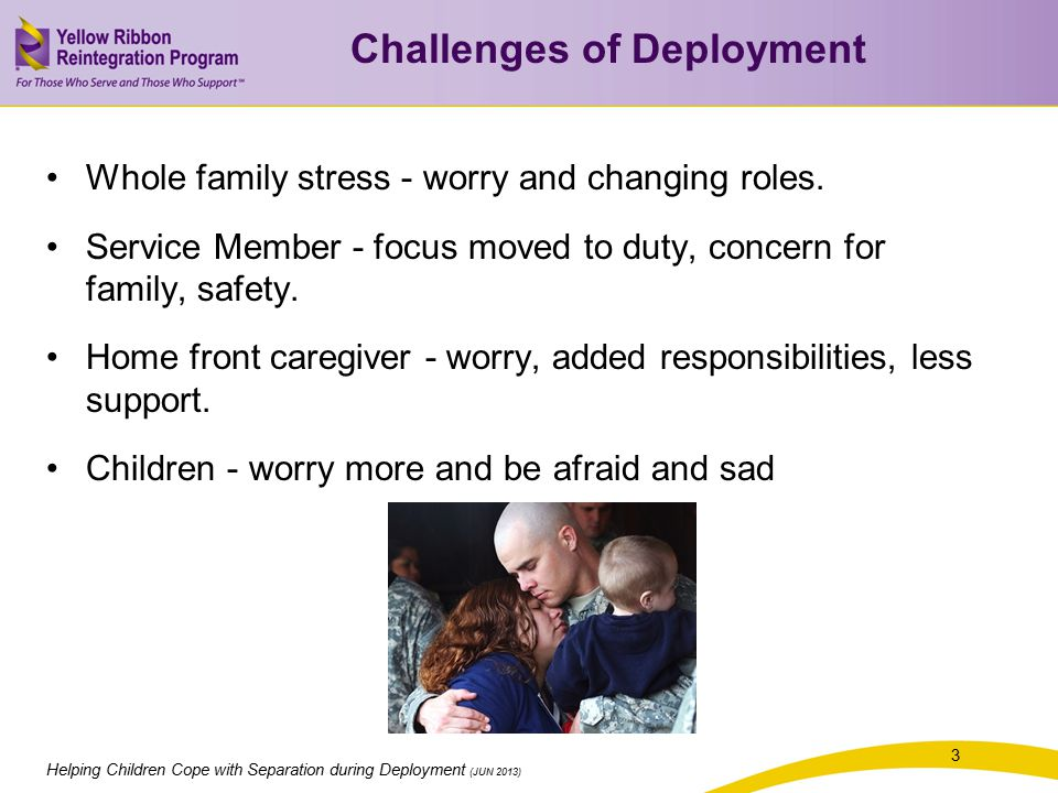 Helping Children Cope with Separation during Deployment (JUN 2013) 3 Challenges of Deployment Whole family stress - worry and changing roles.