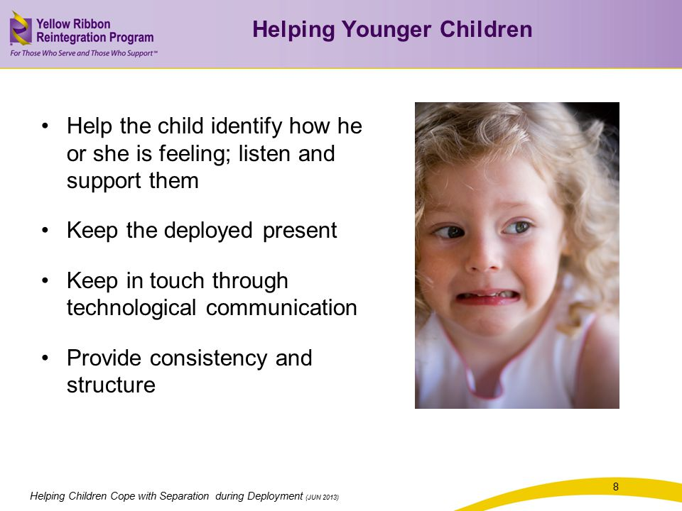 8 Helping Children Cope with Separation during Deployment (JUN 2013) Help the child identify how he or she is feeling; listen and support them Keep the deployed present Keep in touch through technological communication Provide consistency and structure Helping Younger Children