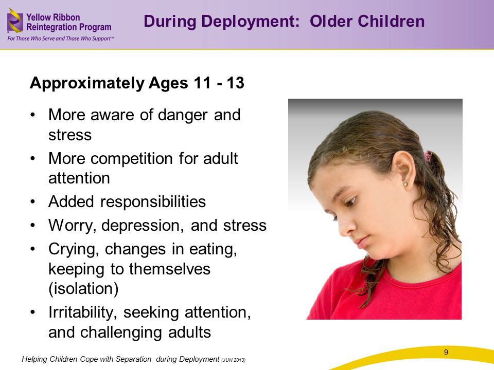 9 Helping Children Cope with Separation during Deployment (JUN 2013) Approximately Ages More aware of danger and stress More competition for adult attention Added responsibilities Worry, depression, and stress Crying, changes in eating, keeping to themselves (isolation) Irritability, seeking attention, and challenging adults During Deployment: Older Children