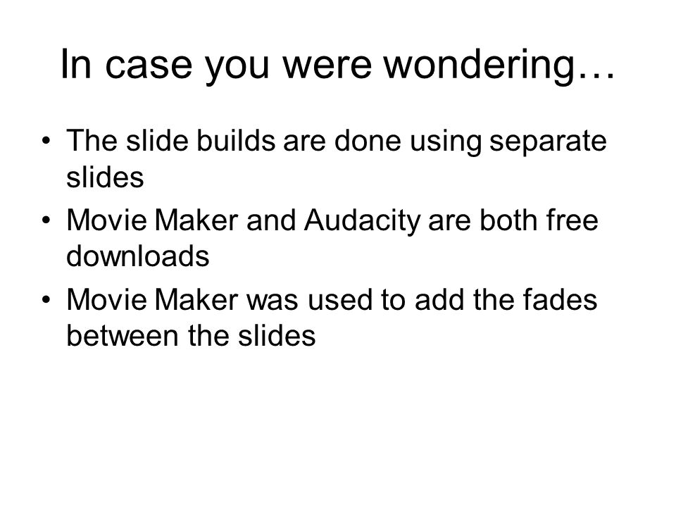 In case you were wondering… The slide builds are done using separate slides Movie Maker and Audacity are both free downloads Movie Maker was used to add the fades between the slides
