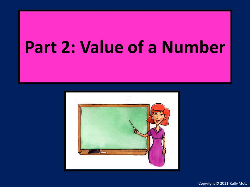 Copyright © 2011 Kelly Mott Part 2: Value of a Number