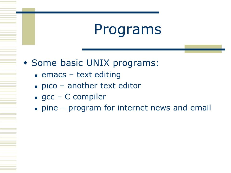 Programs  Some basic UNIX programs: emacs – text editing pico – another text editor gcc – C compiler pine – program for internet news and