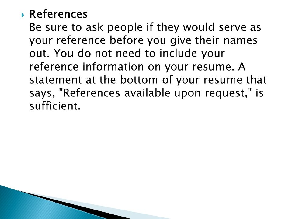  References Be sure to ask people if they would serve as your reference before you give their names out.