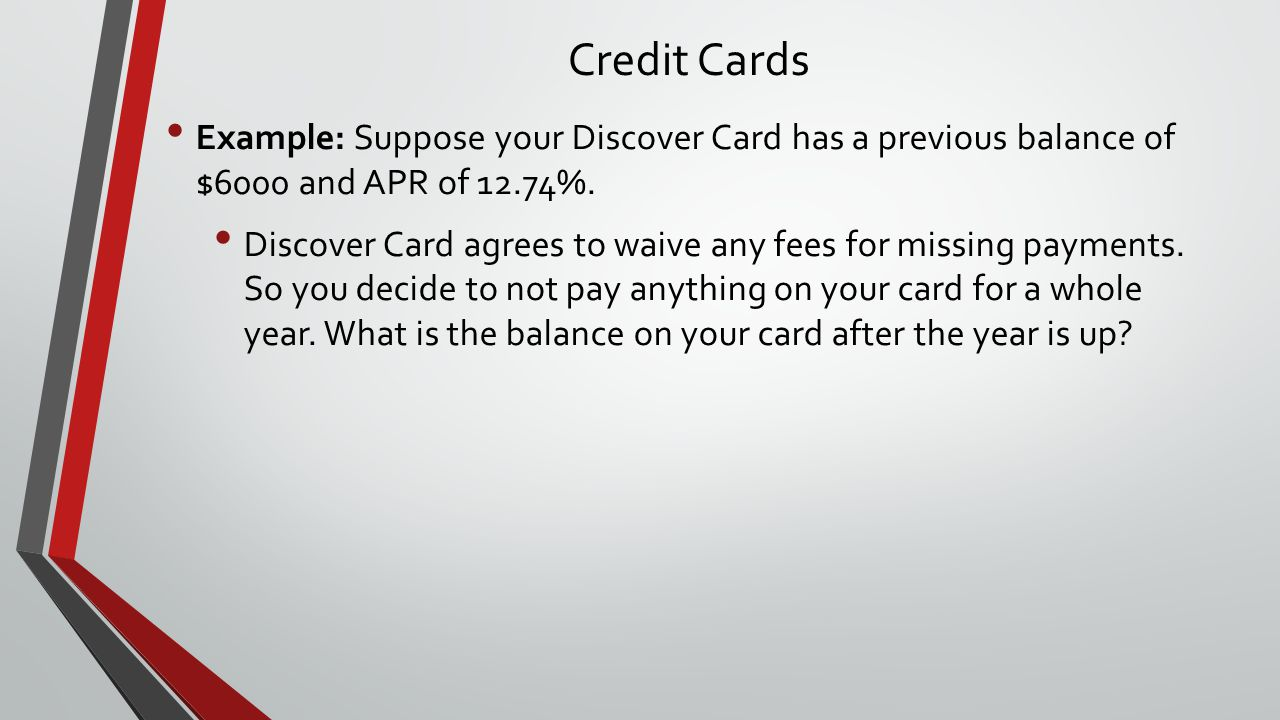 Credit Cards Example: Suppose your Discover Card has a previous balance of $6000 and APR of 12.74%.