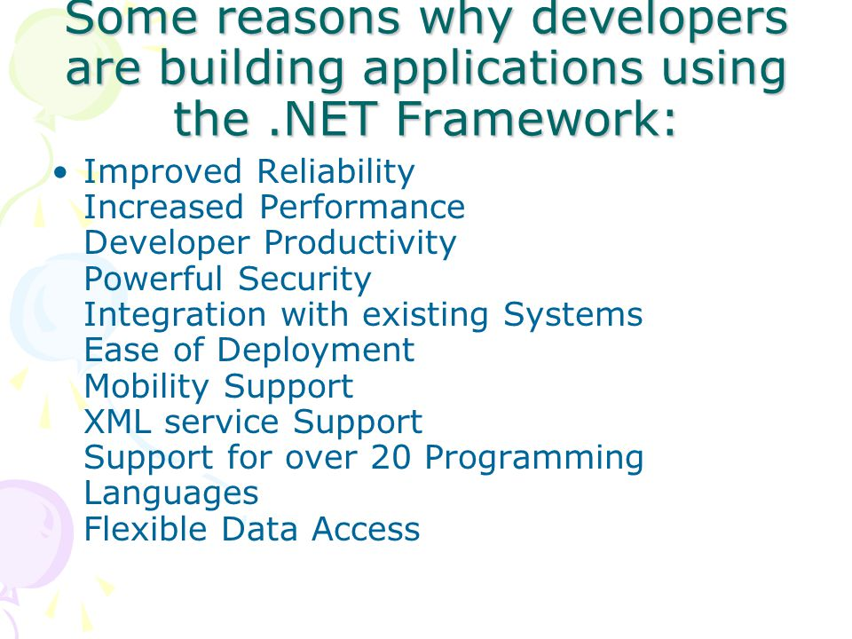Some reasons why developers are building applications using the.NET Framework: Improved Reliability Increased Performance Developer Productivity Powerful Security Integration with existing Systems Ease of Deployment Mobility Support XML service Support Support for over 20 Programming Languages Flexible Data Access