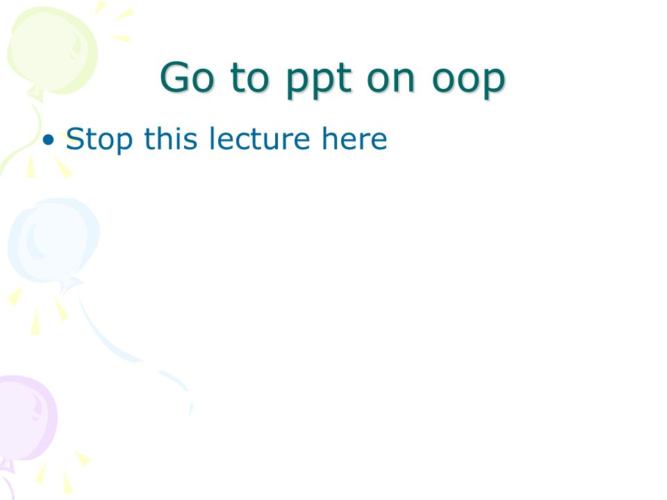 Go to ppt on oop Stop this lecture here