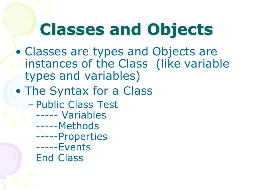 Classes and Objects Classes are types and Objects are instances of the Class (like variable types and variables) The Syntax for a Class –Public Class Test Variables -----Methods -----Properties -----Events End Class