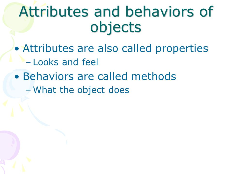 Attributes and behaviors of objects Attributes are also called properties –Looks and feel Behaviors are called methods –What the object does