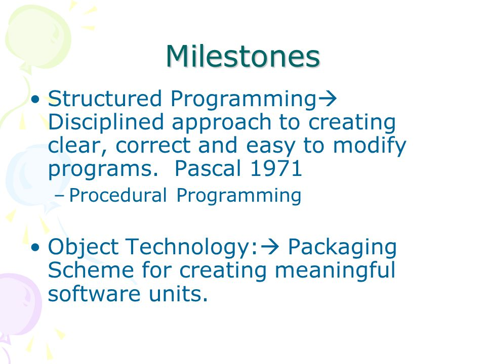 Milestones Structured Programming  Disciplined approach to creating clear, correct and easy to modify programs.