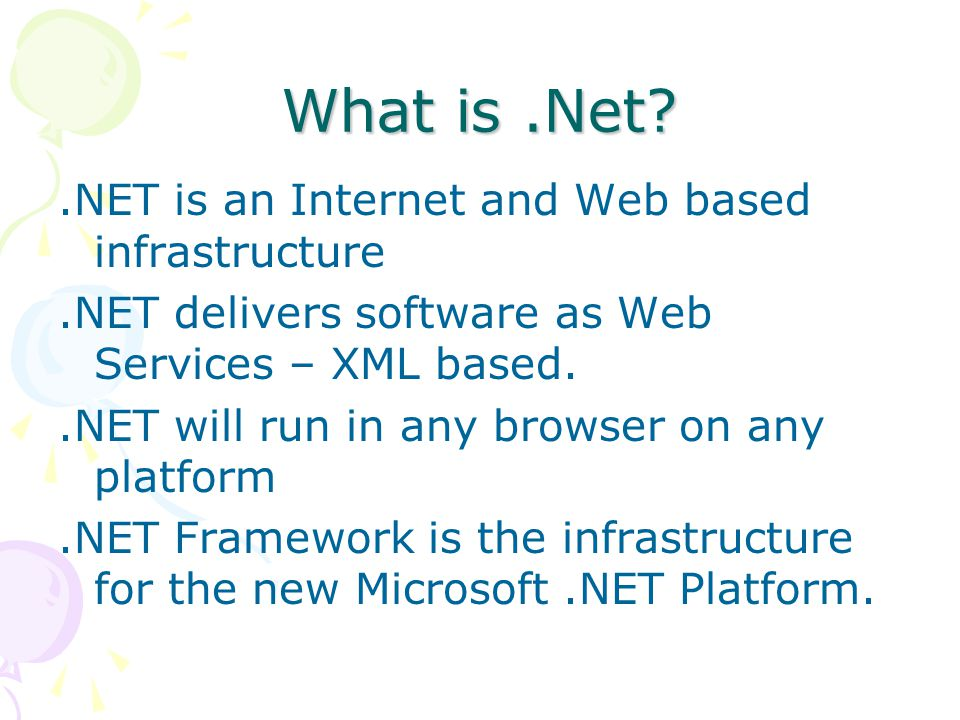What is.Net .NET is an Internet and Web based infrastructure.NET delivers software as Web Services – XML based..NET will run in any browser on any platform.NET Framework is the infrastructure for the new Microsoft.NET Platform.