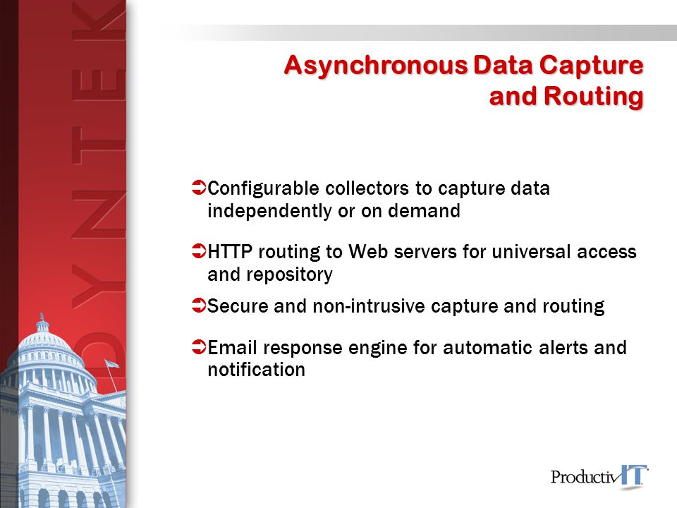  Configurable collectors to capture data independently or on demand  HTTP routing to Web servers for universal access and repository  Secure and non-intrusive capture and routing   response engine for automatic alerts and notification Asynchronous Data Capture and Routing