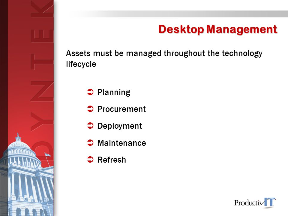 Desktop Management Assets must be managed throughout the technology lifecycle  Planning  Procurement  Deployment  Maintenance  Refresh