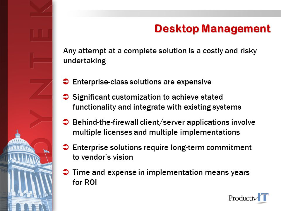 Desktop Management Any attempt at a complete solution is a costly and risky undertaking  Enterprise-class solutions are expensive  Significant customization to achieve stated functionality and integrate with existing systems  Behind-the-firewall client/server applications involve multiple licenses and multiple implementations  Enterprise solutions require long-term commitment to vendor's vision  Time and expense in implementation means years for ROI