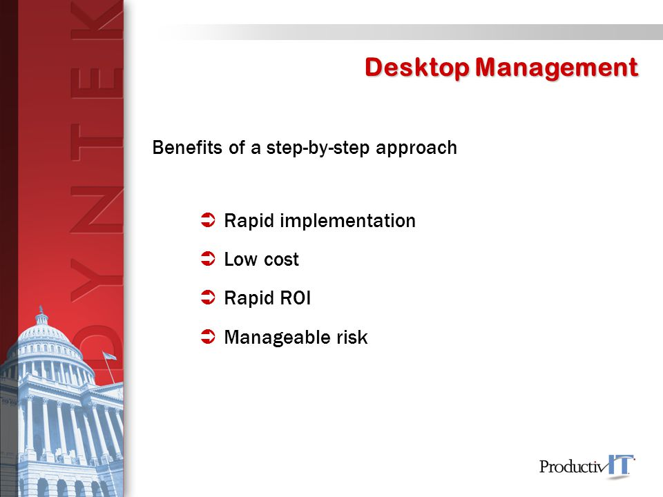 Desktop Management Benefits of a step-by-step approach  Rapid implementation  Low cost  Rapid ROI  Manageable risk