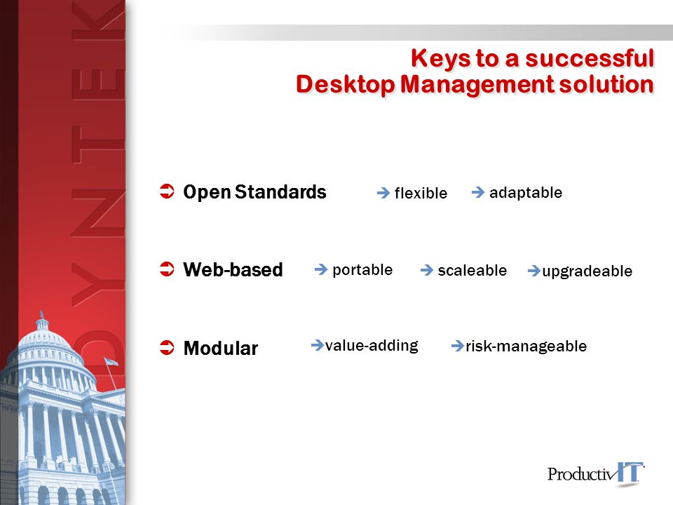 Keys to a successful Desktop Management solution  Open Standards  flexible  Web-based  Modular  adaptable  portable  scaleable  upgradeable  value-adding  risk-manageable