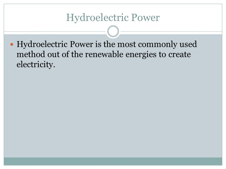 Hydroelectric Power Hydroelectric Power is the most commonly used method out of the renewable energies to create electricity.
