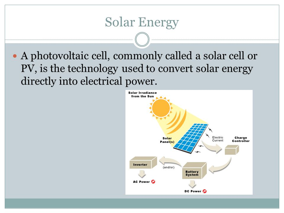 Solar Energy A photovoltaic cell, commonly called a solar cell or PV, is the technology used to convert solar energy directly into electrical power.
