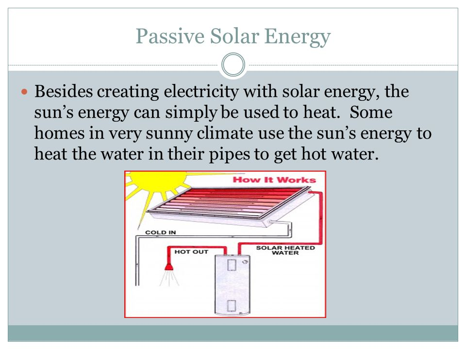 Passive Solar Energy Besides creating electricity with solar energy, the sun's energy can simply be used to heat.