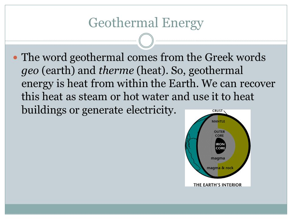 Geothermal Energy The word geothermal comes from the Greek words geo (earth) and therme (heat).