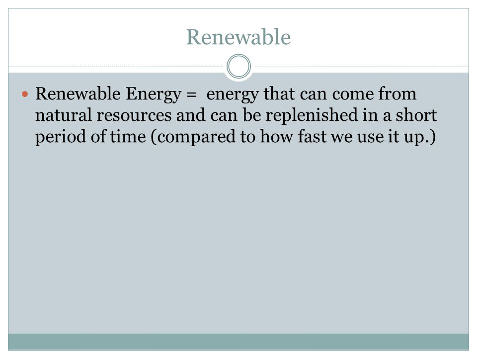 Renewable Renewable Energy = energy that can come from natural resources and can be replenished in a short period of time (compared to how fast we use it up.)