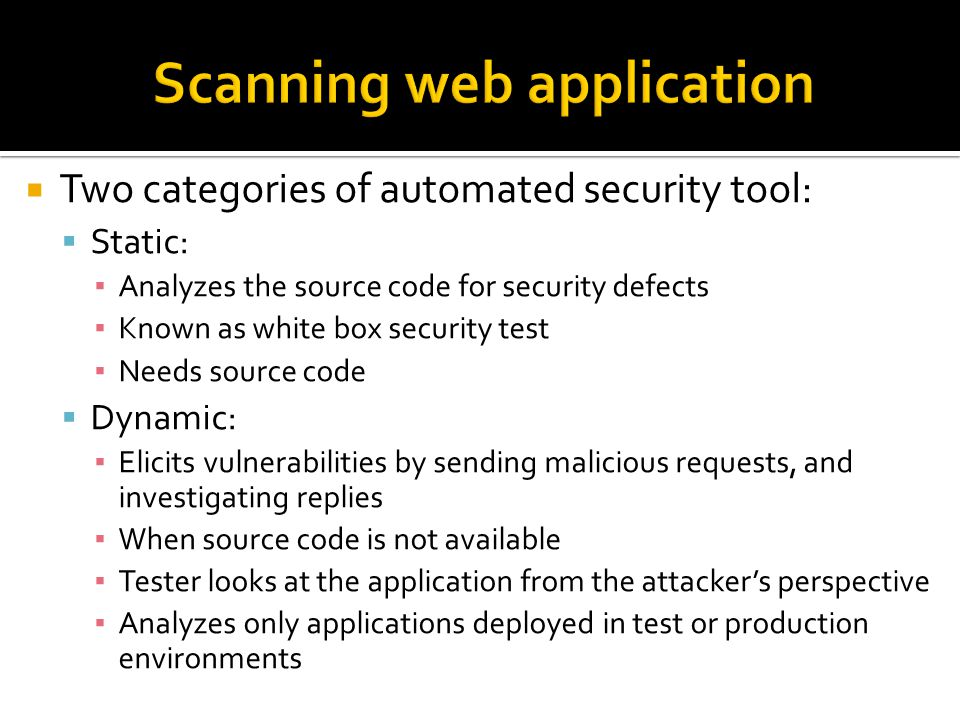  Two categories of automated security tool:  Static: ▪ Analyzes the source code for security defects ▪ Known as white box security test ▪ Needs source code  Dynamic: ▪ Elicits vulnerabilities by sending malicious requests, and investigating replies ▪ When source code is not available ▪ Tester looks at the application from the attacker's perspective ▪ Analyzes only applications deployed in test or production environments