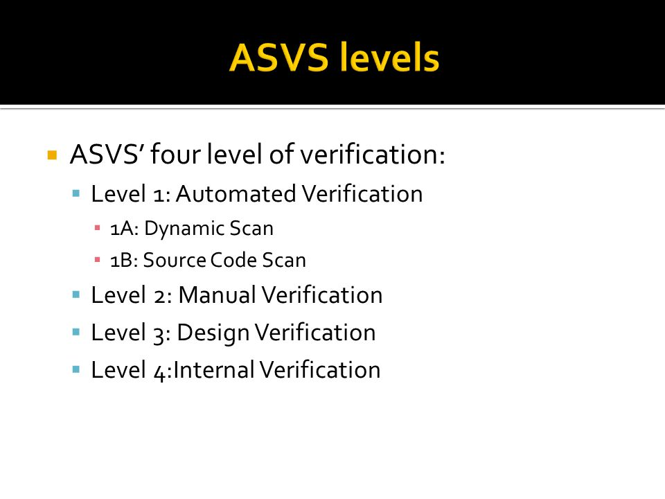  ASVS' four level of verification:  Level 1: Automated Verification ▪ 1A: Dynamic Scan ▪ 1B: Source Code Scan  Level 2: Manual Verification  Level 3: Design Verification  Level 4:Internal Verification