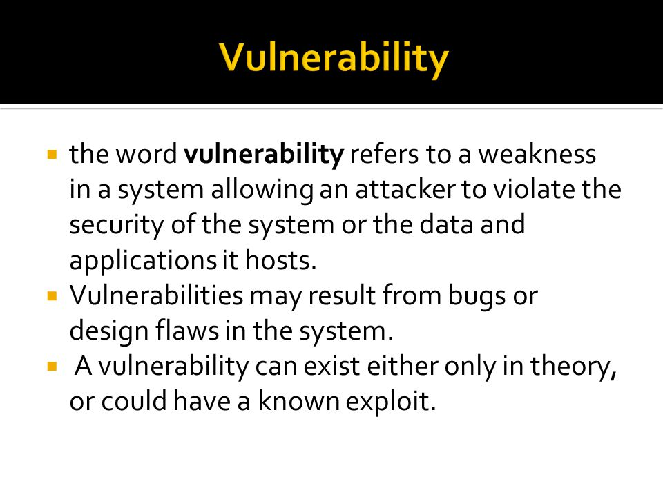  the word vulnerability refers to a weakness in a system allowing an attacker to violate the security of the system or the data and applications it hosts.