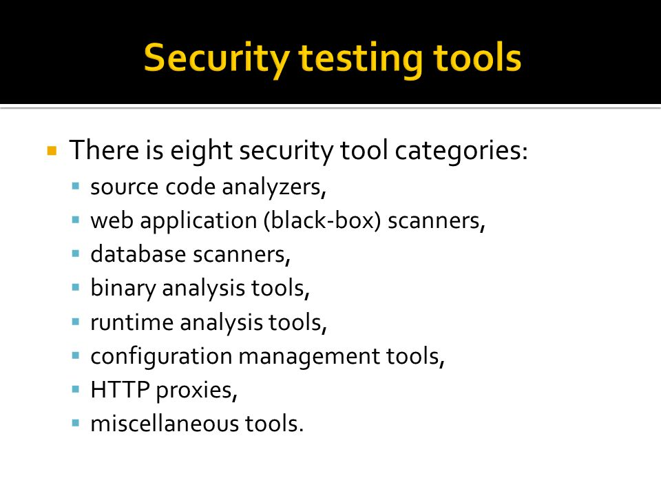  There is eight security tool categories:  source code analyzers,  web application (black-box) scanners,  database scanners,  binary analysis tools,  runtime analysis tools,  configuration management tools,  HTTP proxies,  miscellaneous tools.