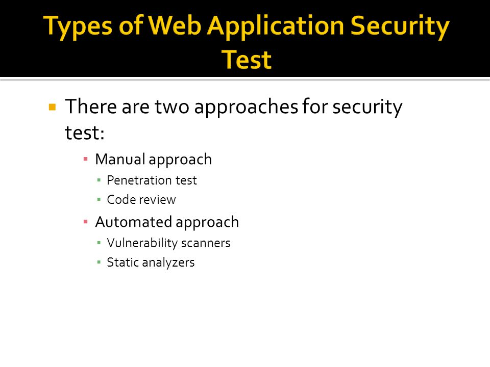  There are two approaches for security test: ▪ Manual approach ▪ Penetration test ▪ Code review ▪ Automated approach ▪ Vulnerability scanners ▪ Static analyzers