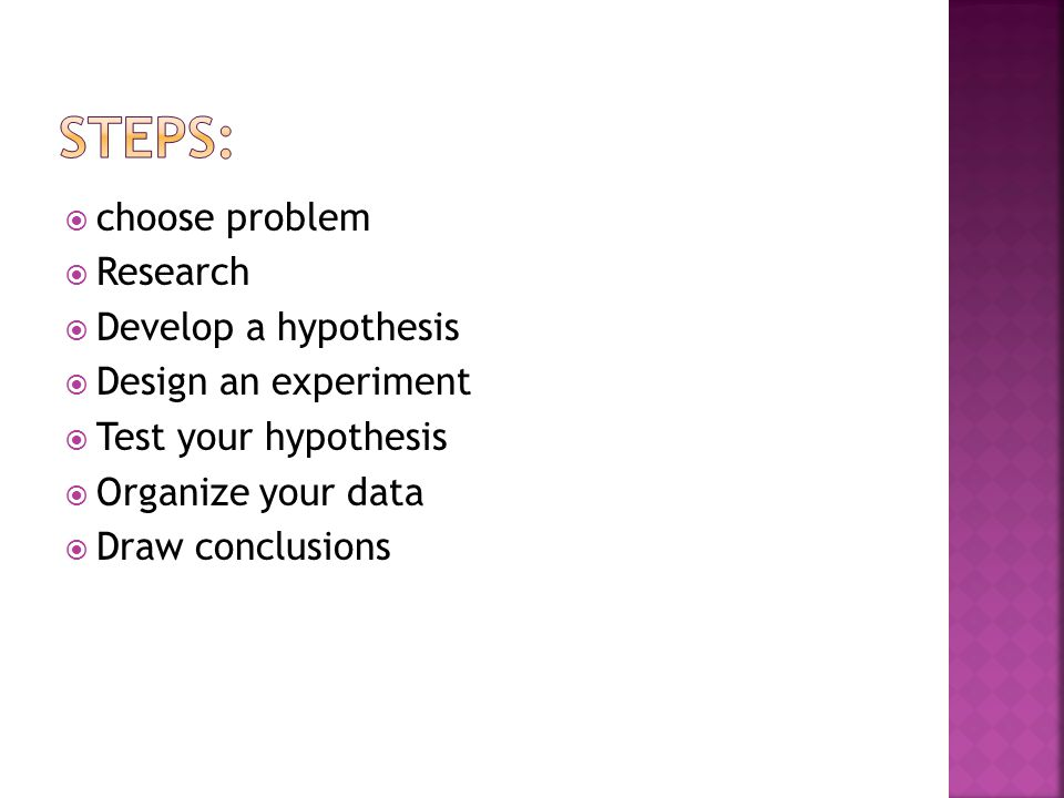  choose problem  Research  Develop a hypothesis  Design an experiment  Test your hypothesis  Organize your data  Draw conclusions